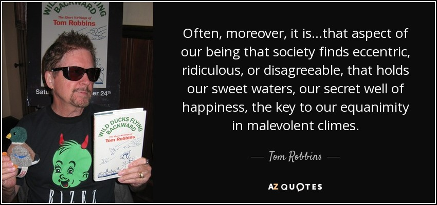 Often, moreover, it is...that aspect of our being that society finds eccentric, ridiculous, or disagreeable, that holds our sweet waters, our secret well of happiness, the key to our equanimity in malevolent climes. - Tom Robbins