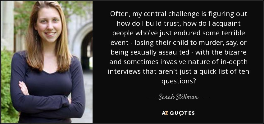 Often, my central challenge is figuring out how do I build trust, how do I acquaint people who've just endured some terrible event - losing their child to murder, say, or being sexually assaulted - with the bizarre and sometimes invasive nature of in-depth interviews that aren't just a quick list of ten questions? - Sarah Stillman
