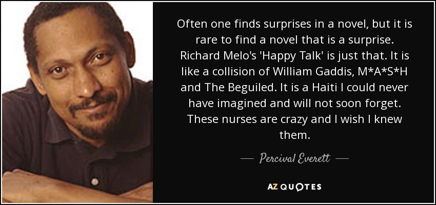 Often one finds surprises in a novel, but it is rare to find a novel that is a surprise. Richard Melo's 'Happy Talk' is just that. It is like a collision of William Gaddis, M*A*S*H and The Beguiled. It is a Haiti I could never have imagined and will not soon forget. These nurses are crazy and I wish I knew them. - Percival Everett