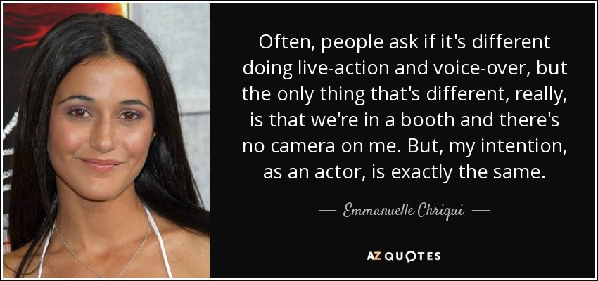 Often, people ask if it's different doing live-action and voice-over, but the only thing that's different, really, is that we're in a booth and there's no camera on me. But, my intention, as an actor, is exactly the same. - Emmanuelle Chriqui