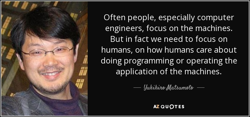 Often people, especially computer engineers, focus on the machines. But in fact we need to focus on humans, on how humans care about doing programming or operating the application of the machines. - Yukihiro Matsumoto