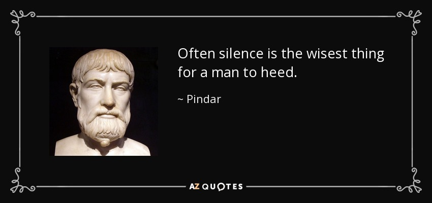 Often silence is the wisest thing for a man to heed. - Pindar