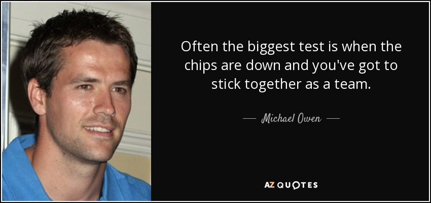 Often the biggest test is when the chips are down and you've got to stick together as a team. - Michael Owen