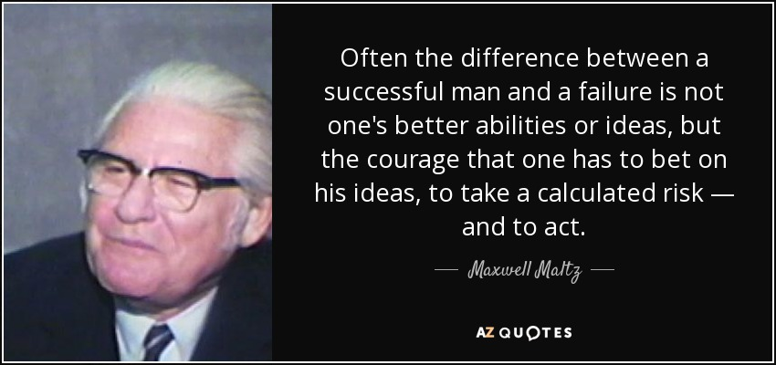 Often the difference between a successful man and a failure is not one's better abilities or ideas, but the courage that one has to bet on his ideas, to take a calculated risk — and to act. - Maxwell Maltz