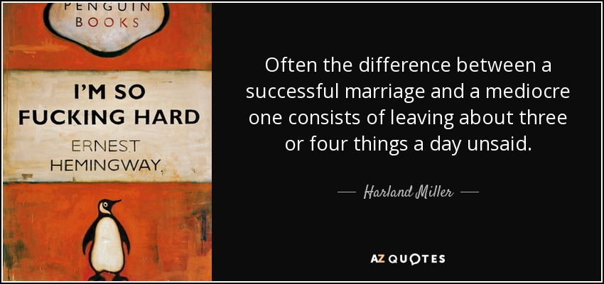Often the difference between a successful marriage and a mediocre one consists of leaving about three or four things a day unsaid. - Harland Miller