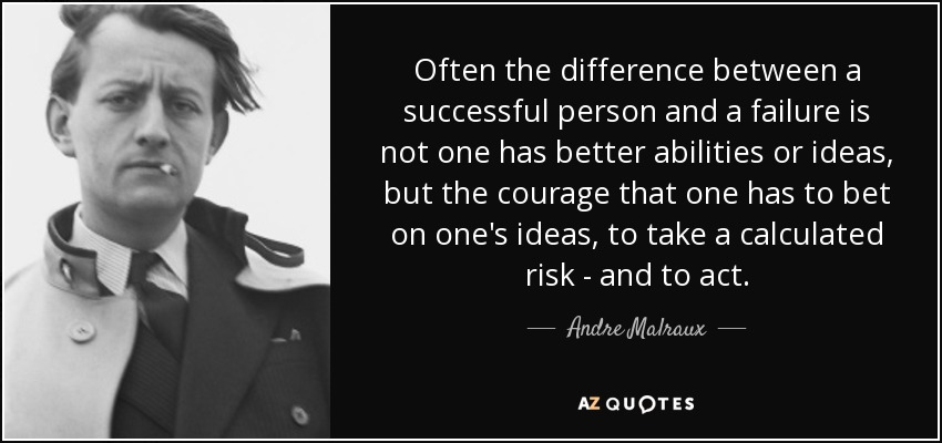 Often the difference between a successful person and a failure is not one has better abilities or ideas, but the courage that one has to bet on one's ideas, to take a calculated risk - and to act. - Andre Malraux