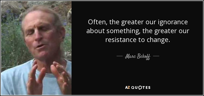 Often, the greater our ignorance about something, the greater our resistance to change. - Marc Bekoff