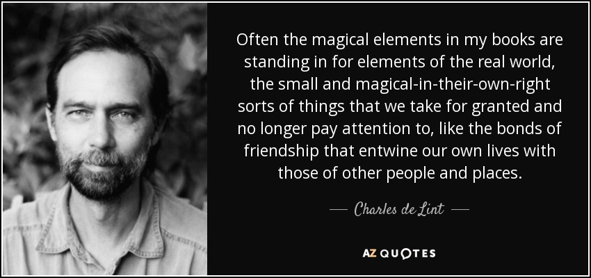 Often the magical elements in my books are standing in for elements of the real world, the small and magical-in-their-own-right sorts of things that we take for granted and no longer pay attention to, like the bonds of friendship that entwine our own lives with those of other people and places. - Charles de Lint