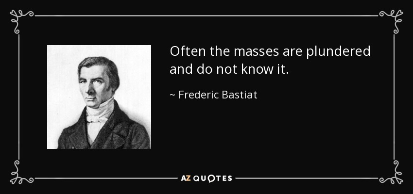 Often the masses are plundered and do not know it. - Frederic Bastiat