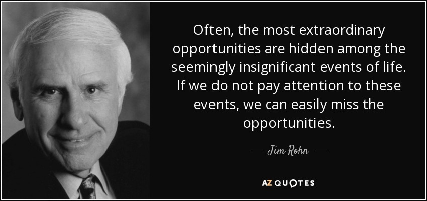 Often, the most extraordinary opportunities are hidden among the seemingly insignificant events of life. If we do not pay attention to these events, we can easily miss the opportunities. - Jim Rohn