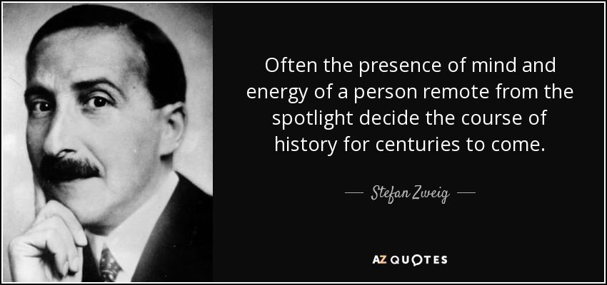 Often the presence of mind and energy of a person remote from the spotlight decide the course of history for centuries to come. - Stefan Zweig