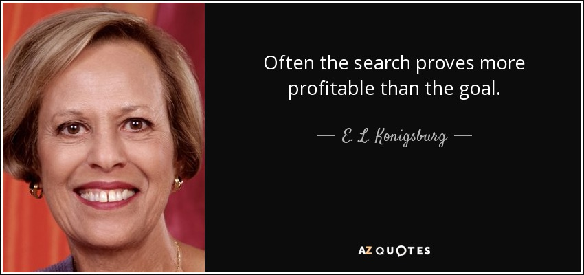 Often the search proves more profitable than the goal. - E. L. Konigsburg