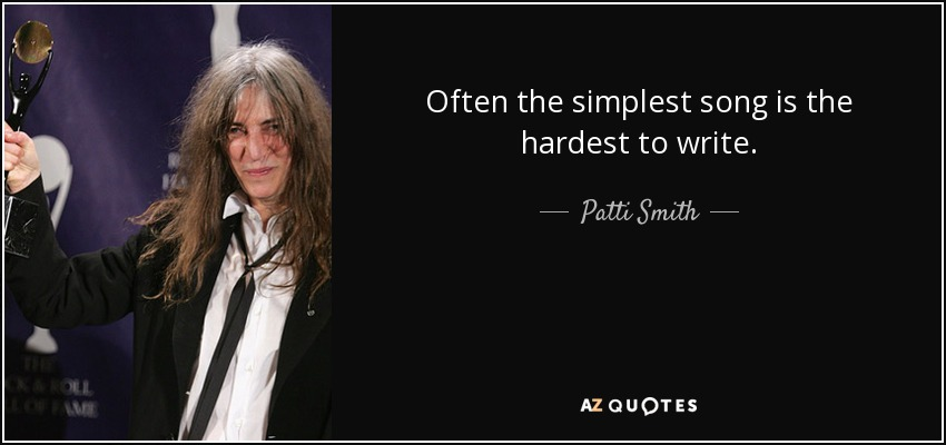 Often the simplest song is the hardest to write. - Patti Smith