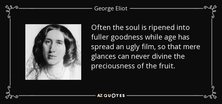 Often the soul is ripened into fuller goodness while age has spread an ugly film, so that mere glances can never divine the preciousness of the fruit. - George Eliot