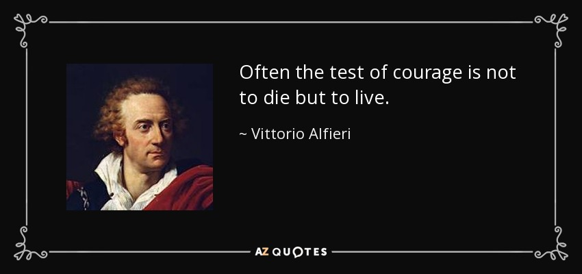 Often the test of courage is not to die but to live. - Vittorio Alfieri