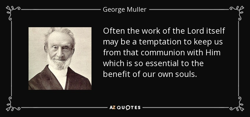 Often the work of the Lord itself may be a temptation to keep us from that communion with Him which is so essential to the benefit of our own souls. - George Muller