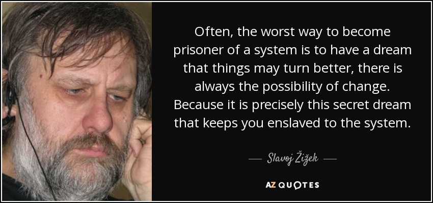 Often, the worst way to become prisoner of a system is to have a dream that things may turn better, there is always the possibility of change. Because it is precisely this secret dream that keeps you enslaved to the system. - Slavoj Žižek