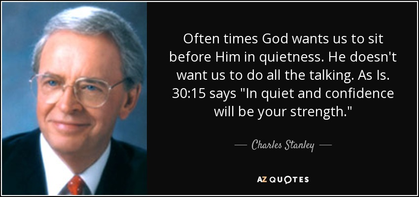 Often times God wants us to sit before Him in quietness. He doesn't want us to do all the talking. As Is. 30:15 says