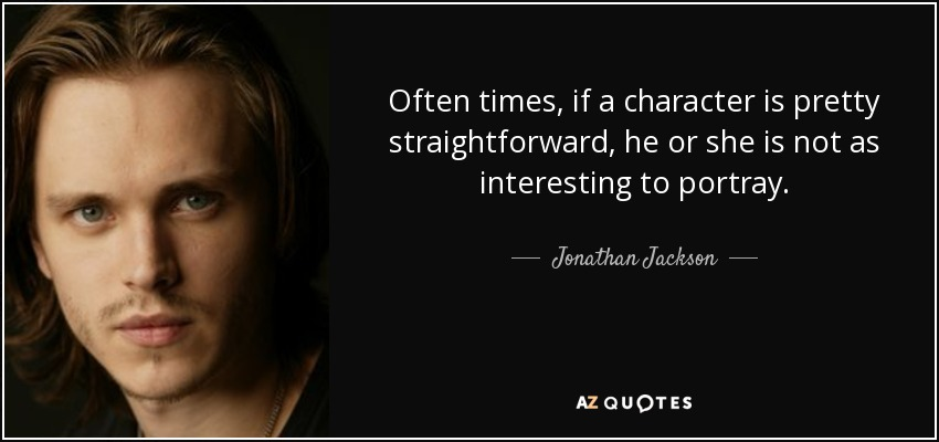 Often times, if a character is pretty straightforward, he or she is not as interesting to portray. - Jonathan Jackson