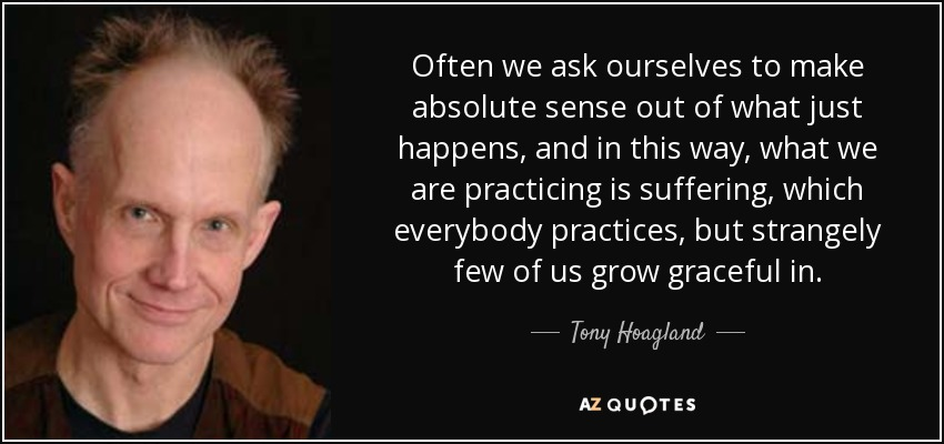 Often we ask ourselves to make absolute sense out of what just happens, and in this way, what we are practicing is suffering, which everybody practices, but strangely few of us grow graceful in. - Tony Hoagland