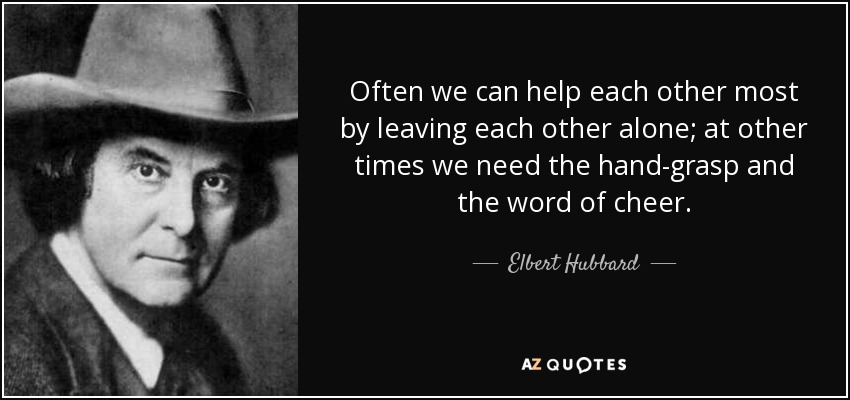 Often we can help each other most by leaving each other alone; at other times we need the hand-grasp and the word of cheer. - Elbert Hubbard