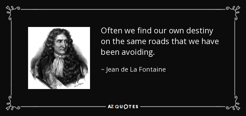 Often we find our own destiny on the same roads that we have been avoiding. - Jean de La Fontaine