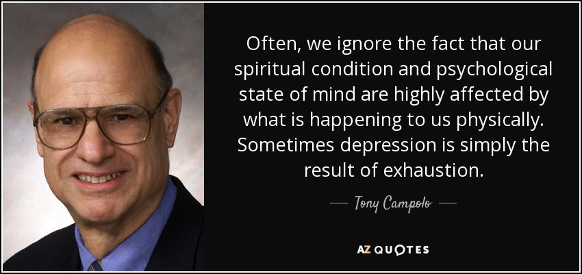 Often, we ignore the fact that our spiritual condition and psychological state of mind are highly affected by what is happening to us physically. Sometimes depression is simply the result of exhaustion. - Tony Campolo
