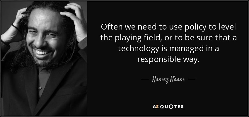 Often we need to use policy to level the playing field, or to be sure that a technology is managed in a responsible way. - Ramez Naam