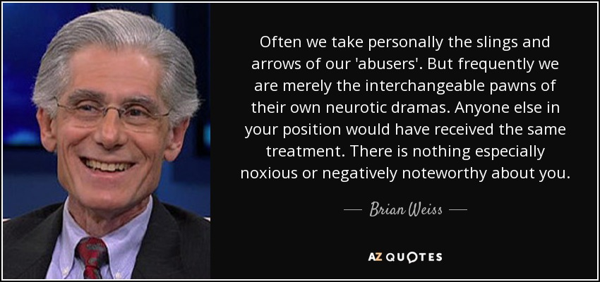 Often we take personally the slings and arrows of our 'abusers'. But frequently we are merely the interchangeable pawns of their own neurotic dramas. Anyone else in your position would have received the same treatment. There is nothing especially noxious or negatively noteworthy about you. - Brian Weiss