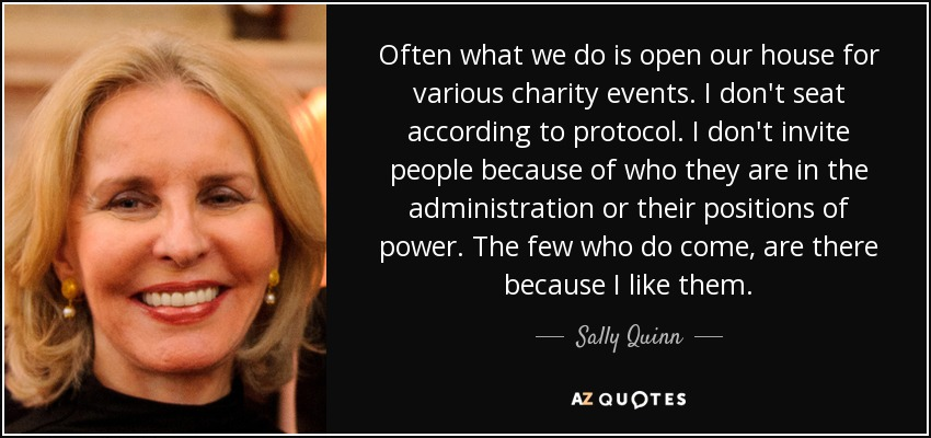 Often what we do is open our house for various charity events. I don't seat according to protocol. I don't invite people because of who they are in the administration or their positions of power. The few who do come, are there because I like them. - Sally Quinn