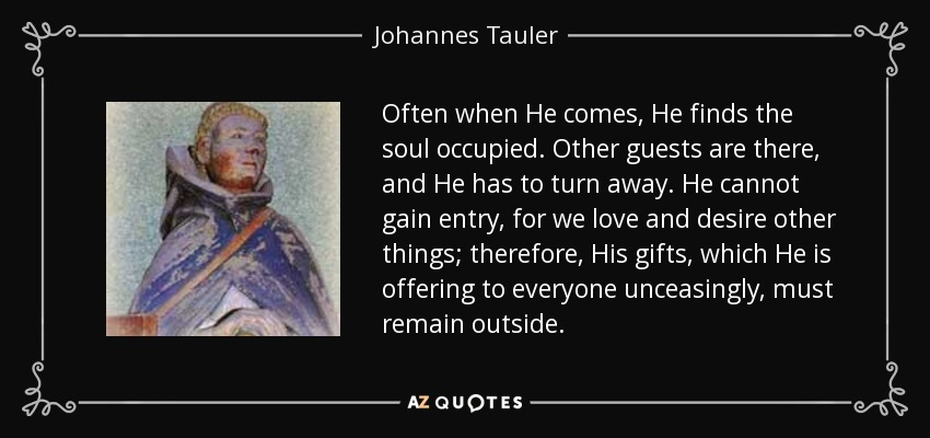 Often when He comes, He finds the soul occupied. Other guests are there, and He has to turn away. He cannot gain entry, for we love and desire other things; therefore, His gifts, which He is offering to everyone unceasingly, must remain outside. - Johannes Tauler