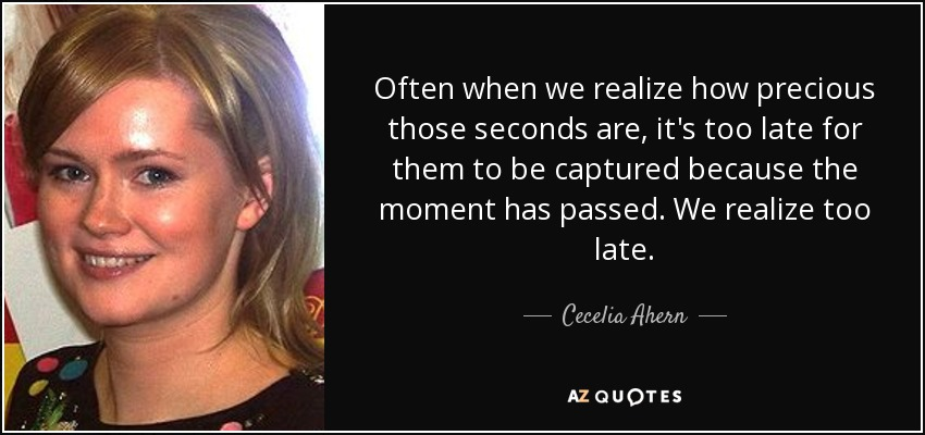 Often when we realize how precious those seconds are, it's too late for them to be captured because the moment has passed. We realize too late. - Cecelia Ahern