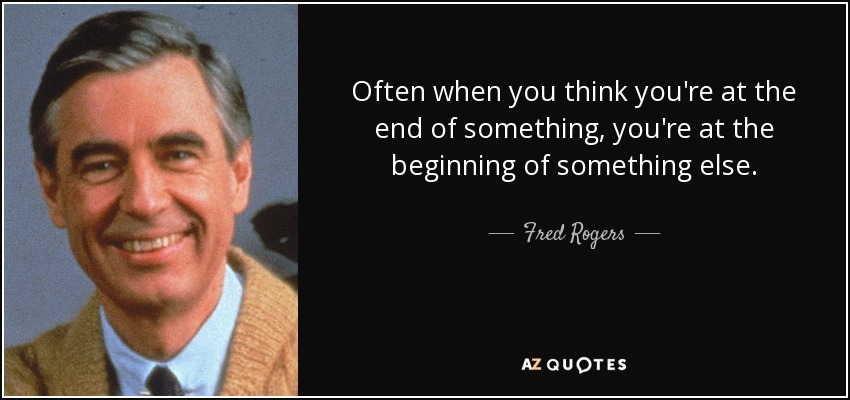 Often when you think you're at the end of something, you're at the beginning of something else. - Fred Rogers
