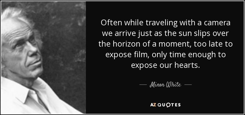 Often while traveling with a camera we arrive just as the sun slips over the horizon of a moment, too late to expose film, only time enough to expose our hearts. - Minor White