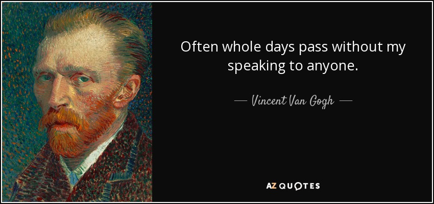 Often whole days pass without my speaking to anyone. - Vincent Van Gogh