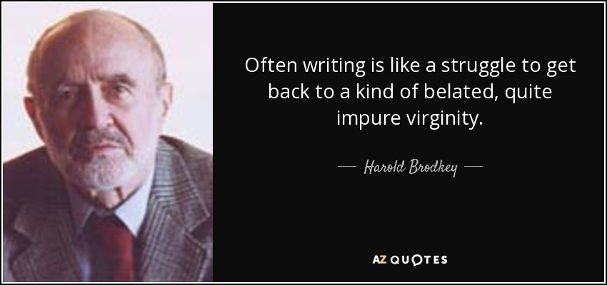 Often writing is like a struggle to get back to a kind of belated, quite impure virginity. - Harold Brodkey