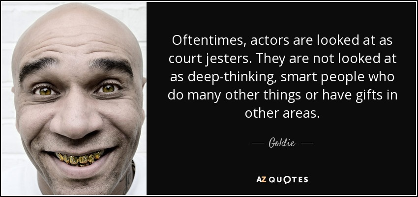 Oftentimes, actors are looked at as court jesters. They are not looked at as deep-thinking, smart people who do many other things or have gifts in other areas. - Goldie