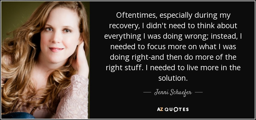 Oftentimes, especially during my recovery, I didn't need to think about everything I was doing wrong; instead, I needed to focus more on what I was doing right-and then do more of the right stuff. I needed to live more in the solution. - Jenni Schaefer