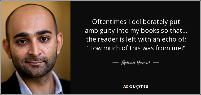 Oftentimes I deliberately put ambiguity into my books so that... the reader is left with an echo of: 'How much of this was from me?' - Mohsin Hamid