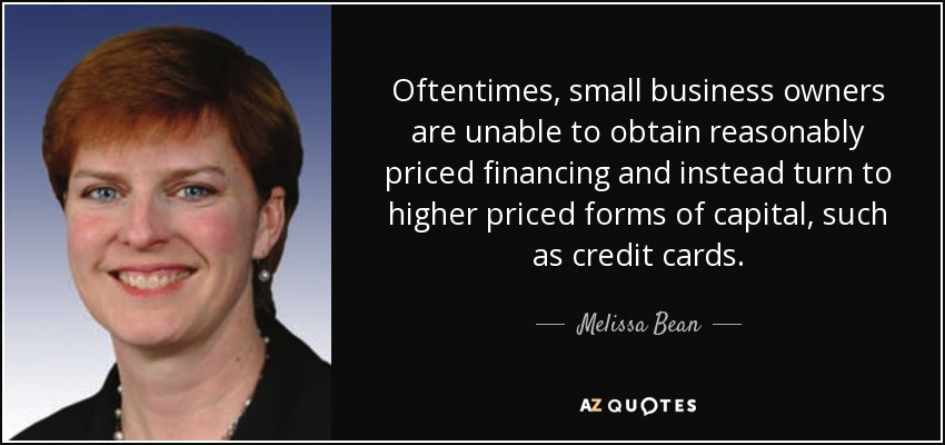 Oftentimes, small business owners are unable to obtain reasonably priced financing and instead turn to higher priced forms of capital, such as credit cards. - Melissa Bean