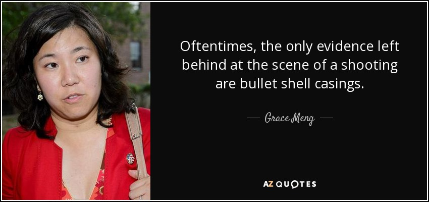 Oftentimes, the only evidence left behind at the scene of a shooting are bullet shell casings. - Grace Meng