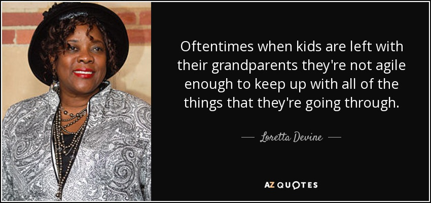 Oftentimes when kids are left with their grandparents they're not agile enough to keep up with all of the things that they're going through. - Loretta Devine