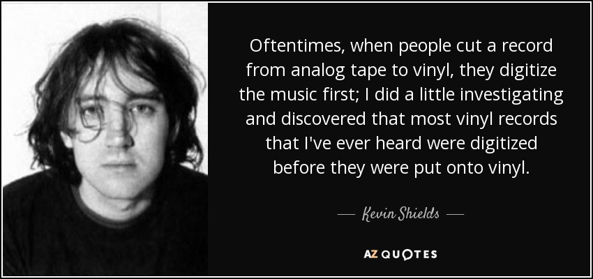 Oftentimes, when people cut a record from analog tape to vinyl, they digitize the music first; I did a little investigating and discovered that most vinyl records that I've ever heard were digitized before they were put onto vinyl. - Kevin Shields