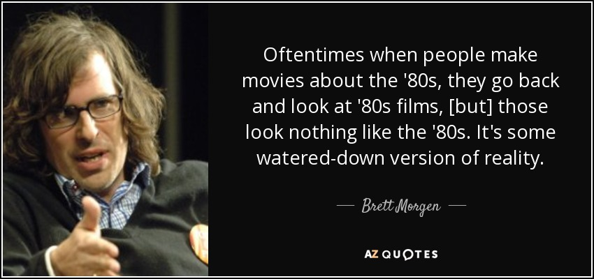 Oftentimes when people make movies about the '80s, they go back and look at '80s films, [but] those look nothing like the '80s. It's some watered-down version of reality. - Brett Morgen