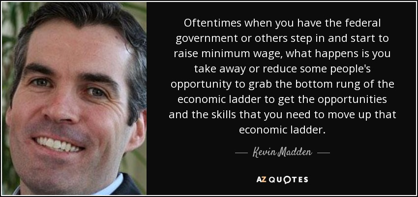 Oftentimes when you have the federal government or others step in and start to raise minimum wage, what happens is you take away or reduce some people's opportunity to grab the bottom rung of the economic ladder to get the opportunities and the skills that you need to move up that economic ladder. - Kevin Madden