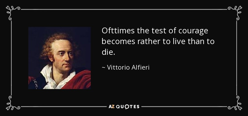 Ofttimes the test of courage becomes rather to live than to die. - Vittorio Alfieri