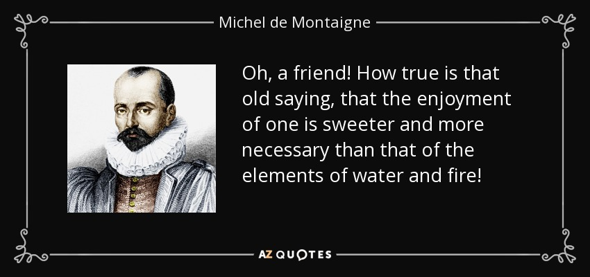 Oh, a friend! How true is that old saying, that the enjoyment of one is sweeter and more necessary than that of the elements of water and fire! - Michel de Montaigne