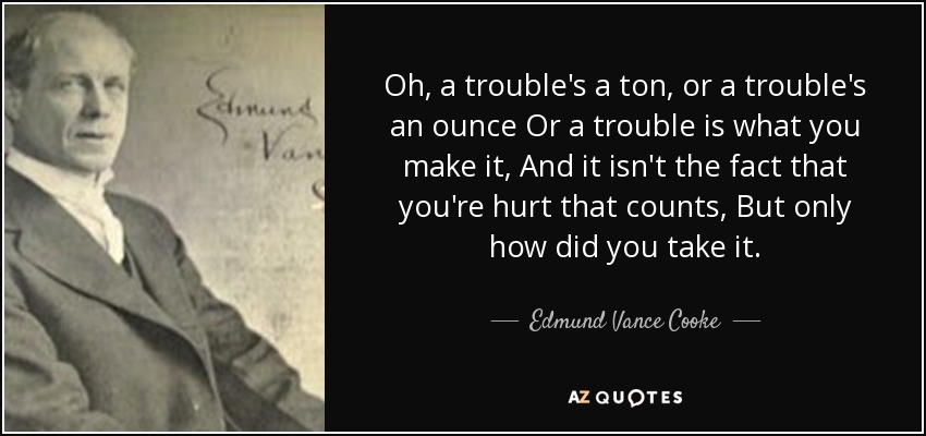 Oh, a trouble's a ton, or a trouble's an ounce Or a trouble is what you make it, And it isn't the fact that you're hurt that counts, But only how did you take it. - Edmund Vance Cooke