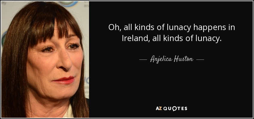 Oh, all kinds of lunacy happens in Ireland, all kinds of lunacy. - Anjelica Huston