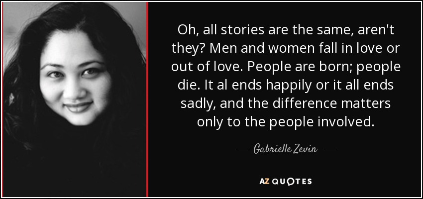 Oh, all stories are the same, aren't they? Men and women fall in love or out of love. People are born; people die. It al ends happily or it all ends sadly, and the difference matters only to the people involved. - Gabrielle Zevin